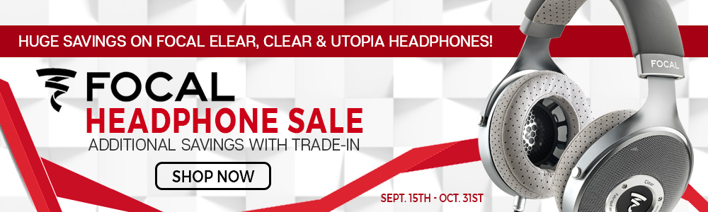 Huge Savings On Focal Elear, Clear & Utopia Headphones - Focal Headphone Sale – Additional Savings with Trade-In - Shop Now - Sept. 15 to Oct. 31st